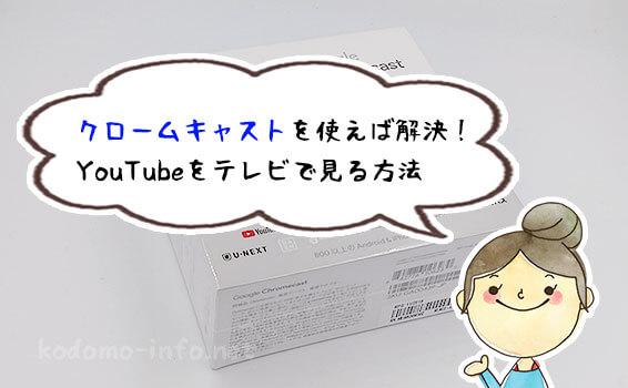 クロームキャストを使えば解決! YouTubeをテレビで見る方法